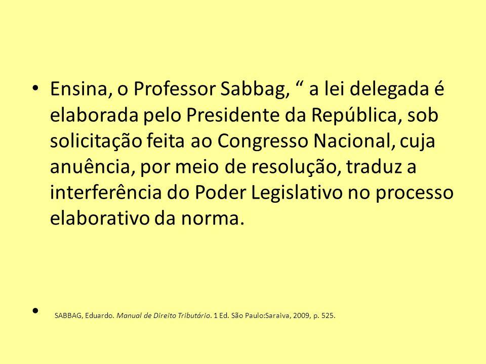 Ensina, o Professor Sabbag, a lei delegada é elaborada pelo Presidente da República, sob solicitação feita ao Congresso Nacional, cuja anuência, por meio de resolução, traduz a interferência do Poder Legislativo no processo elaborativo da norma.