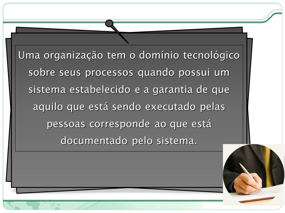 Uma organização tem o domínio tecnológico sobre seus processos quando possui um sistema estabelecido e a garantia de que aquilo que está sendo executado pelas pessoas corresponde ao que está documentado pelo sistema.