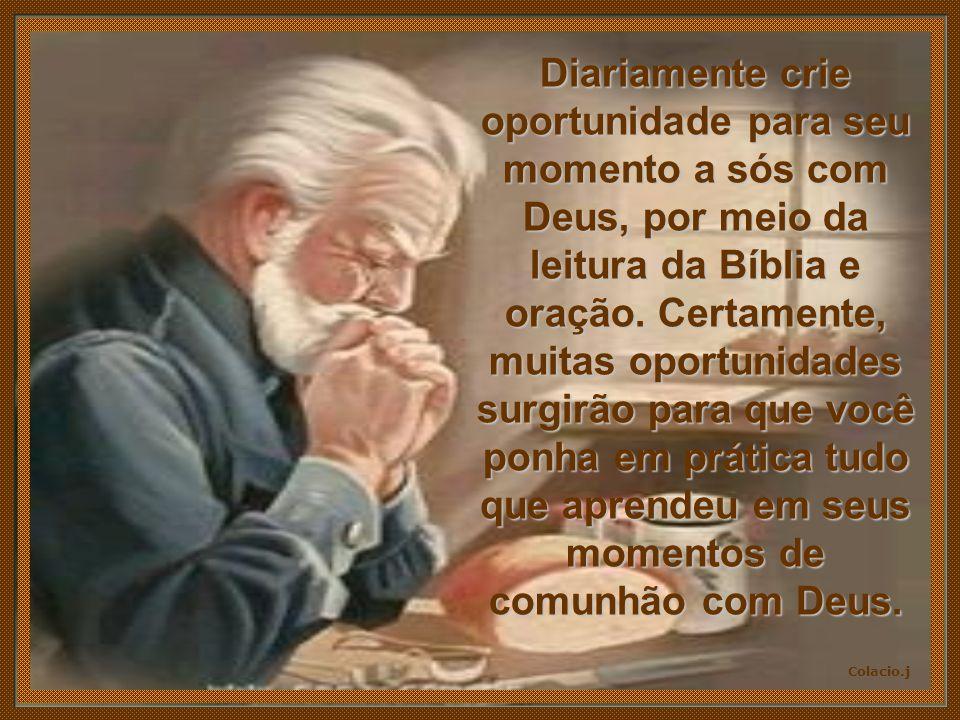 Diariamente crie oportunidade para seu momento a sós com Deus, por meio da leitura da Bíblia e oração.
