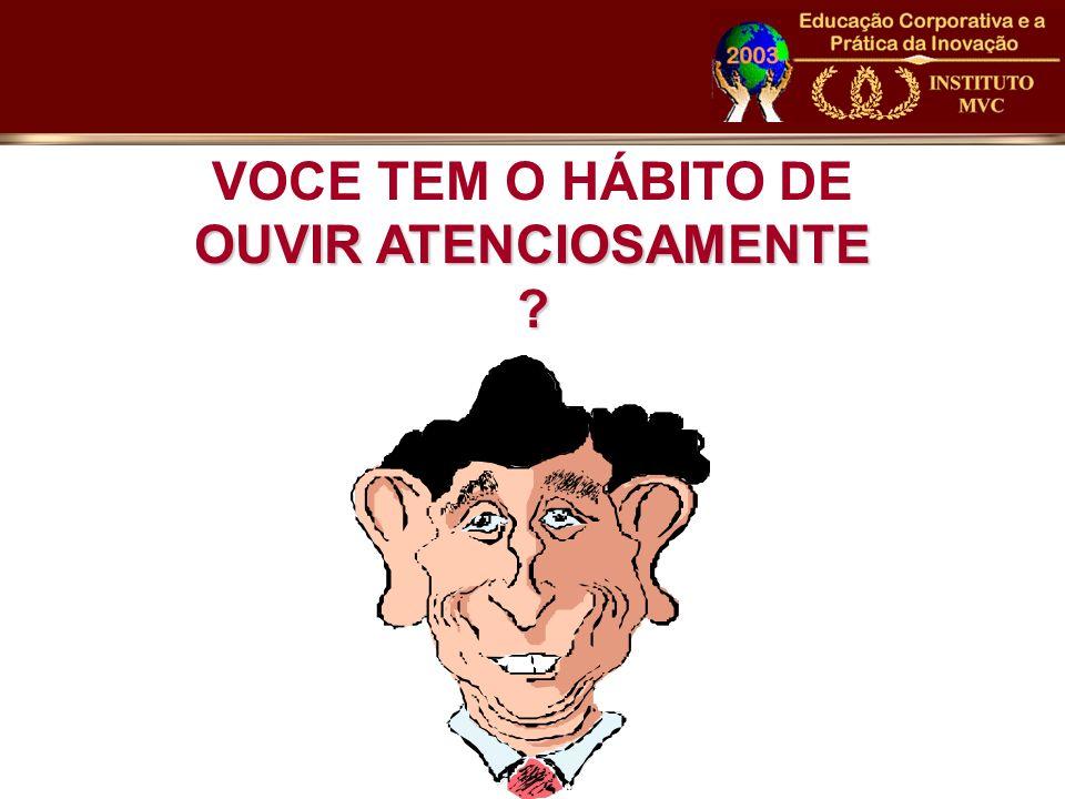 VOCE TEM O HÁBITO DE OUVIR ATENCIOSAMENTE