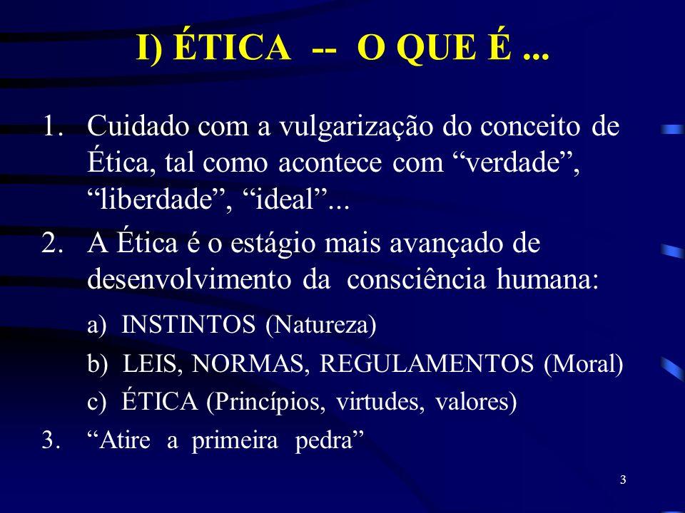 I) ÉTICA -- O QUE É ... Cuidado com a vulgarização do conceito de Ética, tal como acontece com verdade , liberdade , ideal ...