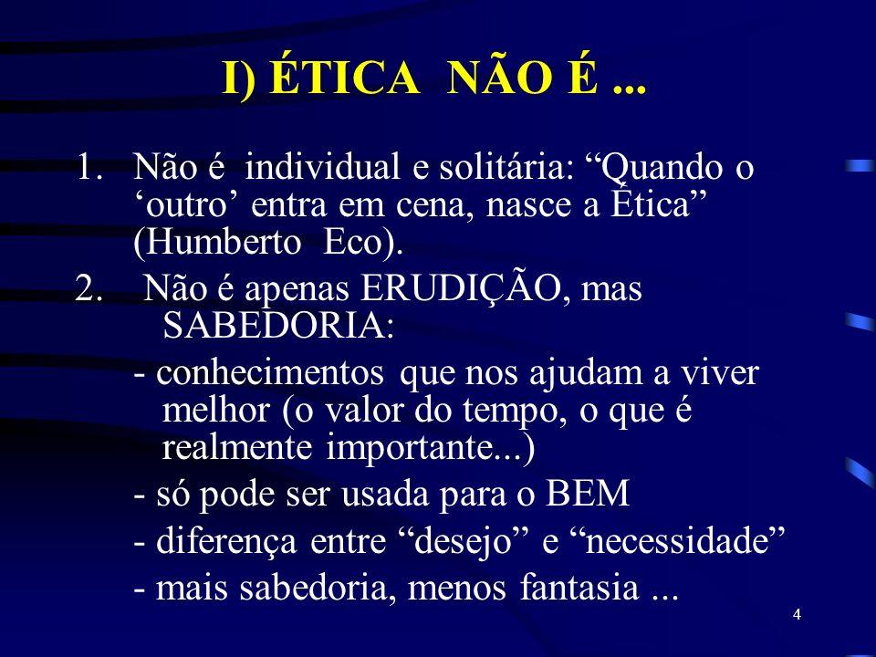 I) ÉTICA NÃO É ... Não é individual e solitária: Quando o 'outro' entra em cena, nasce a Ética (Humberto Eco).