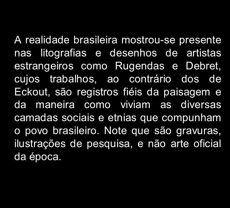 A realidade brasileira mostrou-se presente nas litografias e desenhos de artistas estrangeiros como Rugendas e Debret, cujos trabalhos, ao contrário dos de Eckout, são registros fiéis da paisagem e da maneira como viviam as diversas camadas sociais e etnias que compunham o povo brasileiro.