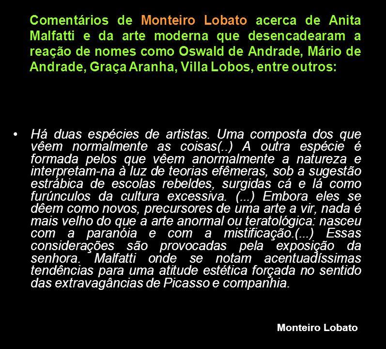 Comentários de Monteiro Lobato acerca de Anita Malfatti e da arte moderna que desencadearam a reação de nomes como Oswald de Andrade, Mário de Andrade, Graça Aranha, Villa Lobos, entre outros: