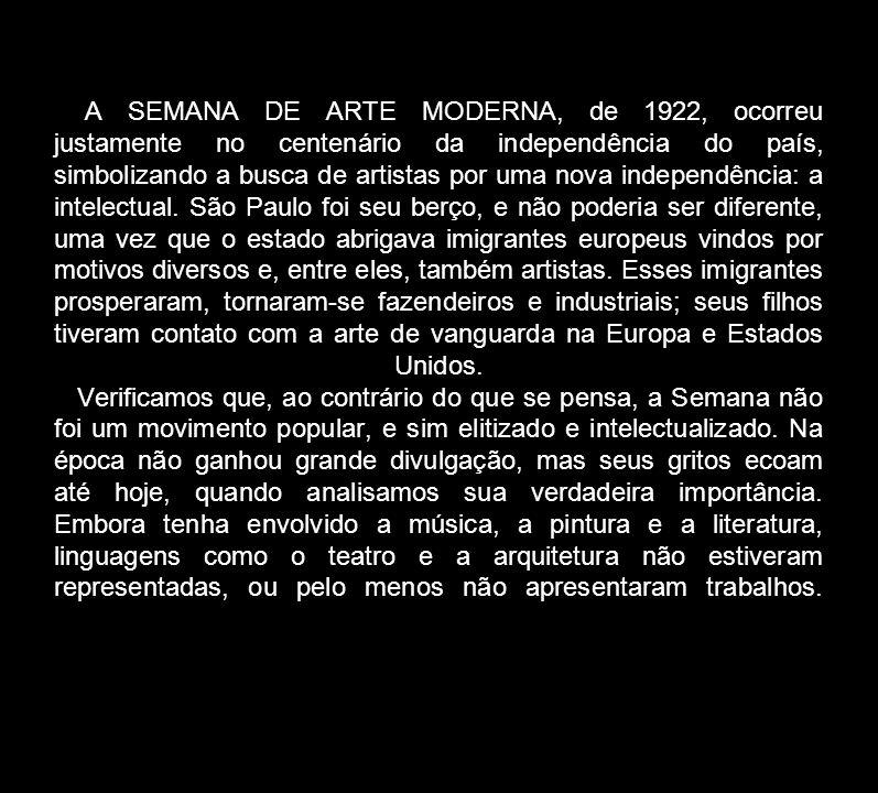 A SEMANA DE ARTE MODERNA, de 1922, ocorreu justamente no centenário da independência do país, simbolizando a busca de artistas por uma nova independência: a intelectual.