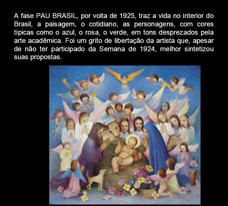 A fase PAU BRASIL, por volta de 1925, traz a vida no interior do Brasil, a paisagem, o cotidiano, as personagens, com cores típicas como o azul, o rosa, o verde, em tons desprezados pela arte acadêmica.