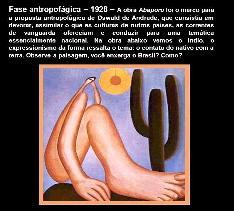 Fase antropofágica – 1928 – A obra Abaporu foi o marco para a proposta antropofágica de Oswald de Andrade, que consistia em devorar, assimilar o que as culturas de outros países, as correntes de vanguarda ofereciam e conduzir para uma temática essencialmente nacional.