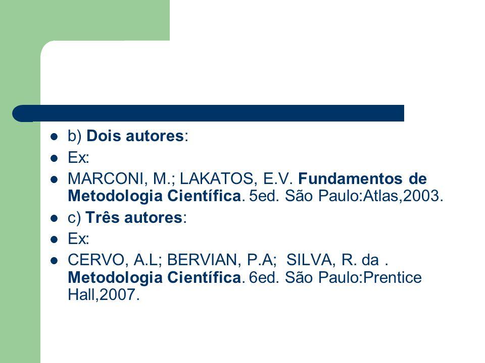b) Dois autores: Ex: MARCONI, M.; LAKATOS, E.V. Fundamentos de Metodologia Científica. 5ed. São Paulo:Atlas,2003.