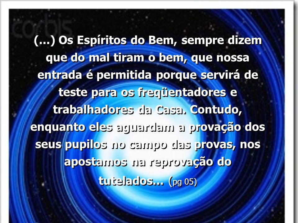 (...) Os Espíritos do Bem, sempre dizem que do mal tiram o bem, que nossa entrada é permitida porque servirá de teste para os freqüentadores e trabalhadores da Casa.