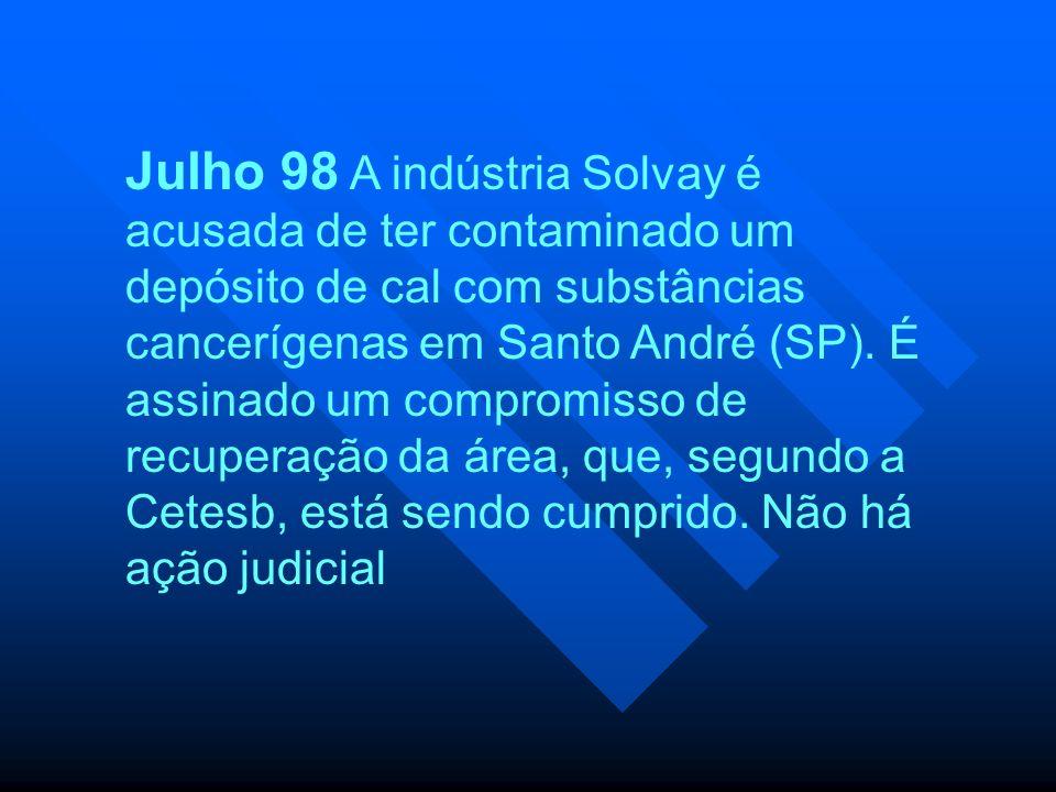 Julho 98 A indústria Solvay é acusada de ter contaminado um depósito de cal com substâncias cancerígenas em Santo André (SP).