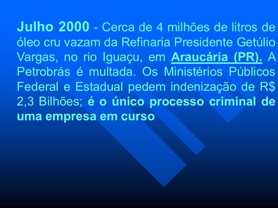 Julho 2000 - Cerca de 4 milhões de litros de óleo cru vazam da Refinaria Presidente Getúlio Vargas, no rio Iguaçu, em Araucária (PR).