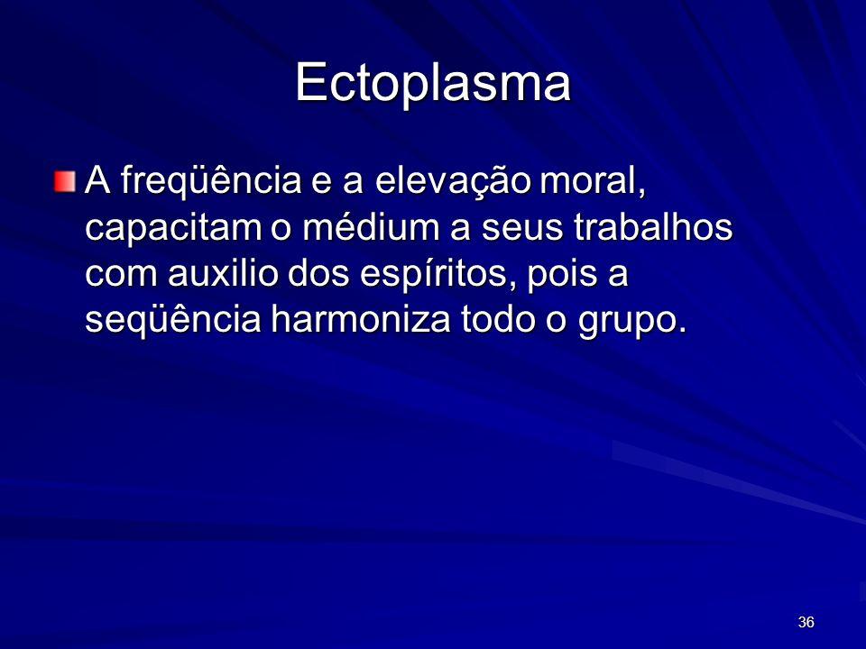 Ectoplasma A freqüência e a elevação moral, capacitam o médium a seus trabalhos com auxilio dos espíritos, pois a seqüência harmoniza todo o grupo.