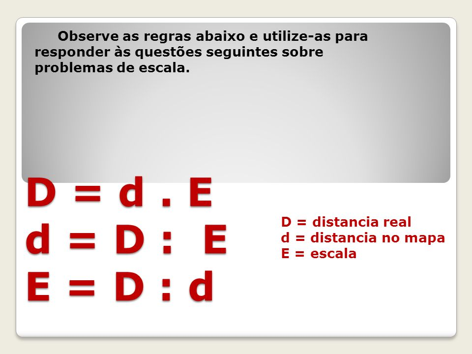 D = distancia real d = distancia no mapa E = escala