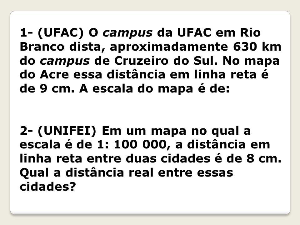 1- (UFAC) O campus da UFAC em Rio Branco dista, aproximadamente 630 km do campus de Cruzeiro do Sul. No mapa do Acre essa distância em linha reta é de 9 cm. A escala do mapa é de: