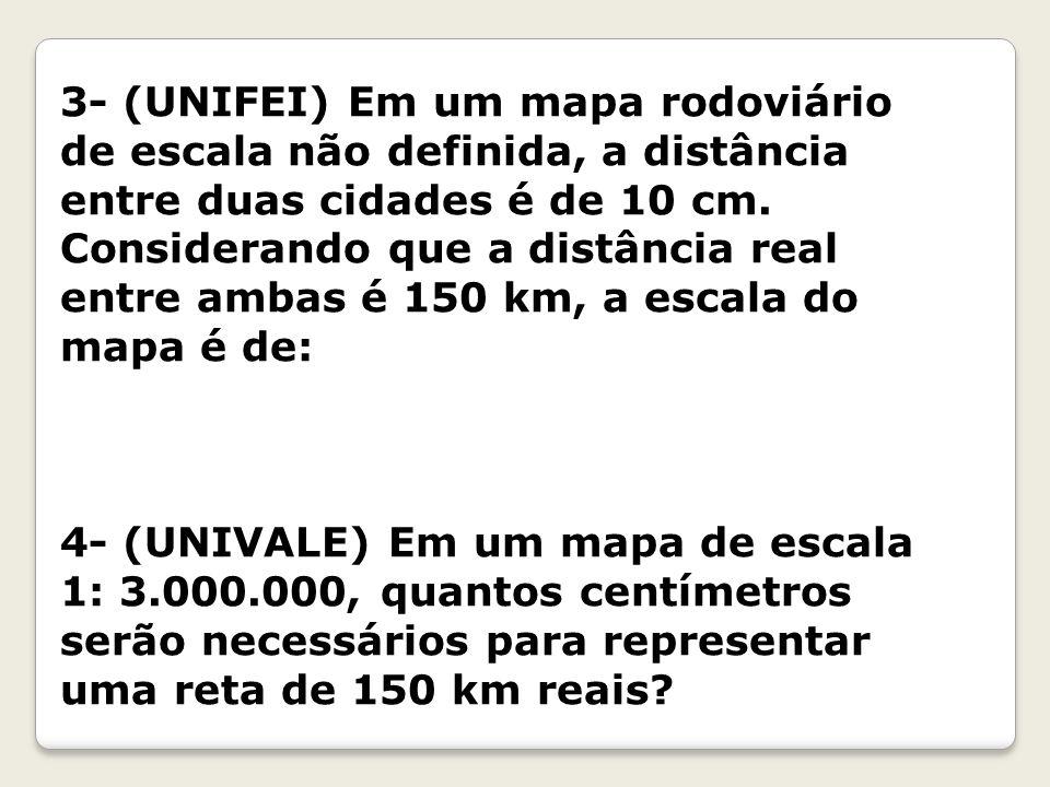 3- (UNIFEI) Em um mapa rodoviário de escala não definida, a distância entre duas cidades é de 10 cm. Considerando que a distância real entre ambas é 150 km, a escala do mapa é de: