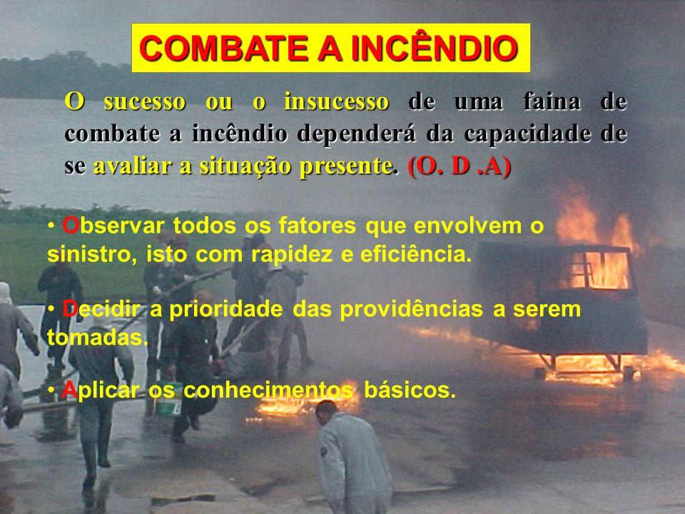 COMBATE A INCÊNDIO O sucesso ou o insucesso de uma faina de combate a incêndio dependerá da capacidade de se avaliar a situação presente. (O. D .A)