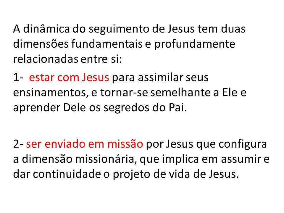 A dinâmica do seguimento de Jesus tem duas dimensões fundamentais e profundamente relacionadas entre si: 1- estar com Jesus para assimilar seus ensinamentos, e tornar-se semelhante a Ele e aprender Dele os segredos do Pai.