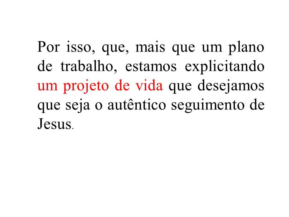 Por isso, que, mais que um plano de trabalho, estamos explicitando um projeto de vida que desejamos que seja o autêntico seguimento de Jesus.