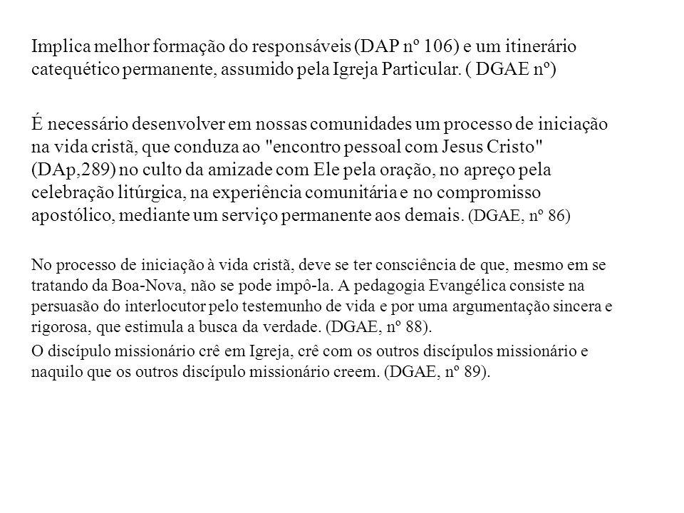 Implica melhor formação do responsáveis (DAP nº 106) e um itinerário catequético permanente, assumido pela Igreja Particular. ( DGAE nº)