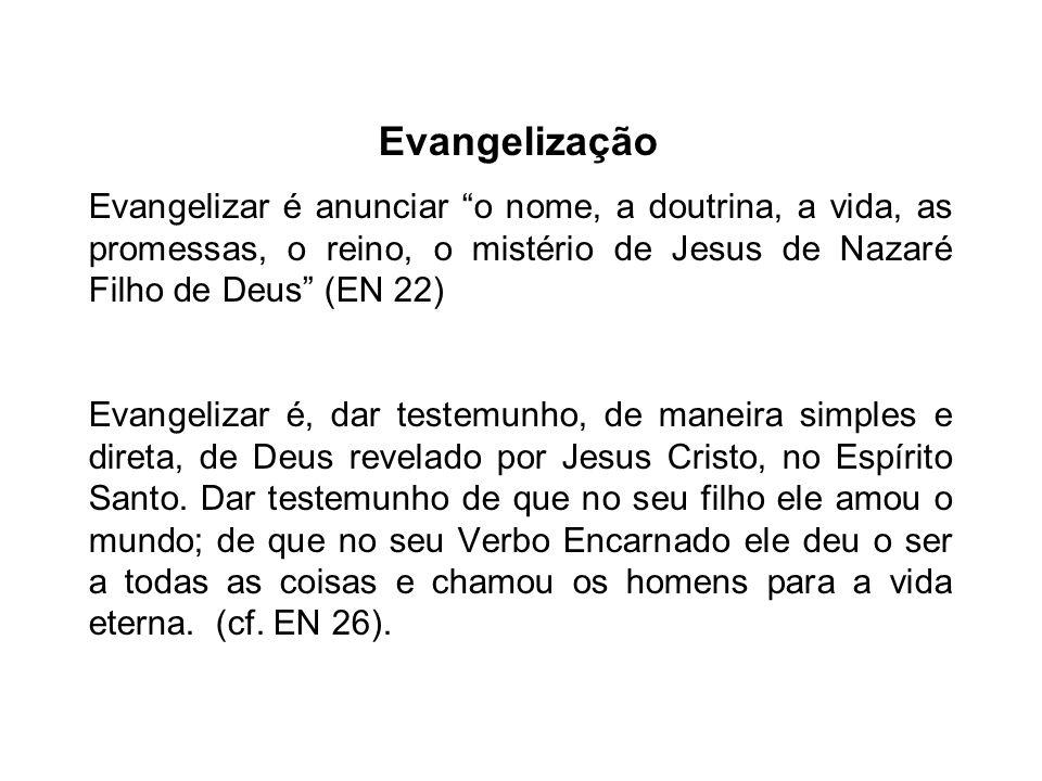 Evangelização Evangelizar é anunciar o nome, a doutrina, a vida, as promessas, o reino, o mistério de Jesus de Nazaré Filho de Deus (EN 22)
