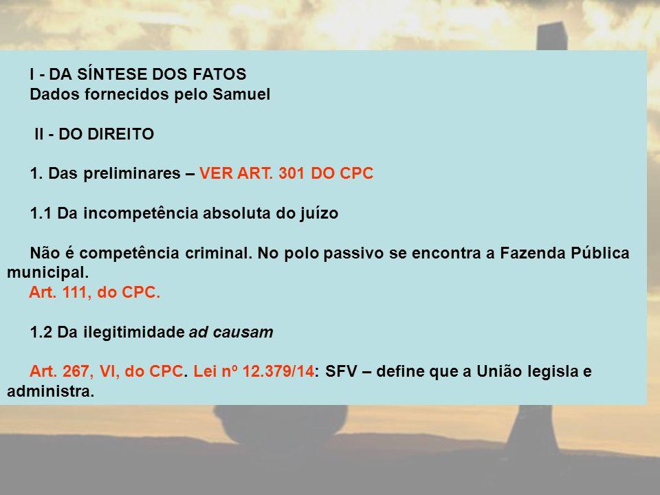 I - DA SÍNTESE DOS FATOS Dados fornecidos pelo Samuel. II - DO DIREITO. 1. Das preliminares – VER ART. 301 DO CPC.