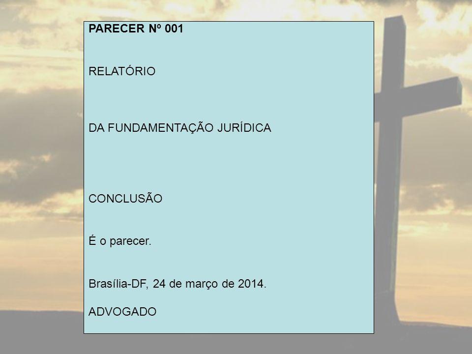 PARECER Nº 001 RELATÓRIO. DA FUNDAMENTAÇÃO JURÍDICA. CONCLUSÃO. É o parecer. Brasília-DF, 24 de março de 2014.