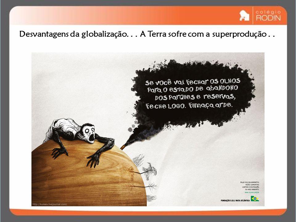 Desvantagens da globalização. . . A Terra sofre com a superprodução . .