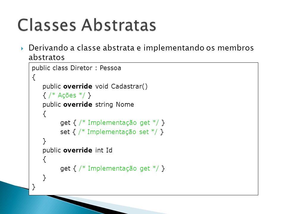 Classes Abstratas Derivando a classe abstrata e implementando os membros abstratos. public class Diretor : Pessoa.