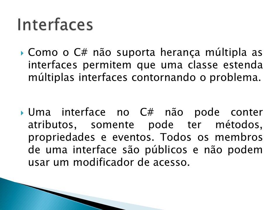 Interfaces Como o C# não suporta herança múltipla as interfaces permitem que uma classe estenda múltiplas interfaces contornando o problema.
