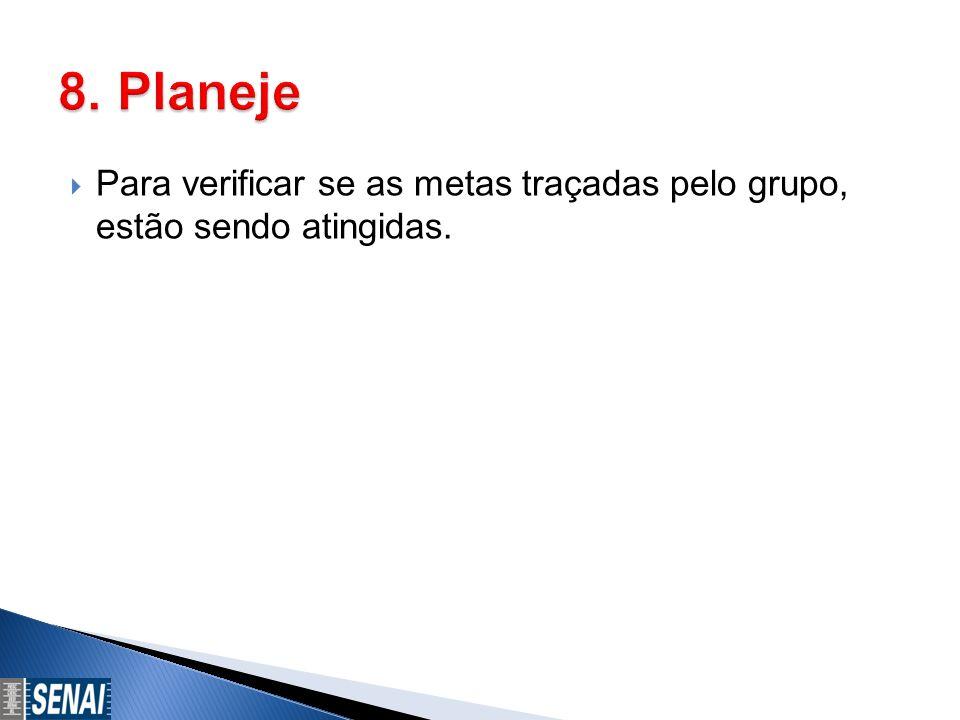 8. Planeje Para verificar se as metas traçadas pelo grupo, estão sendo atingidas.