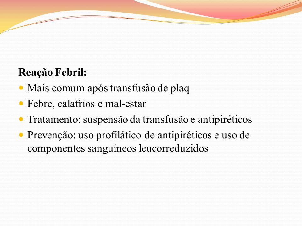 Reação Febril: Mais comum após transfusão de plaq. Febre, calafrios e mal-estar. Tratamento: suspensão da transfusão e antipiréticos.
