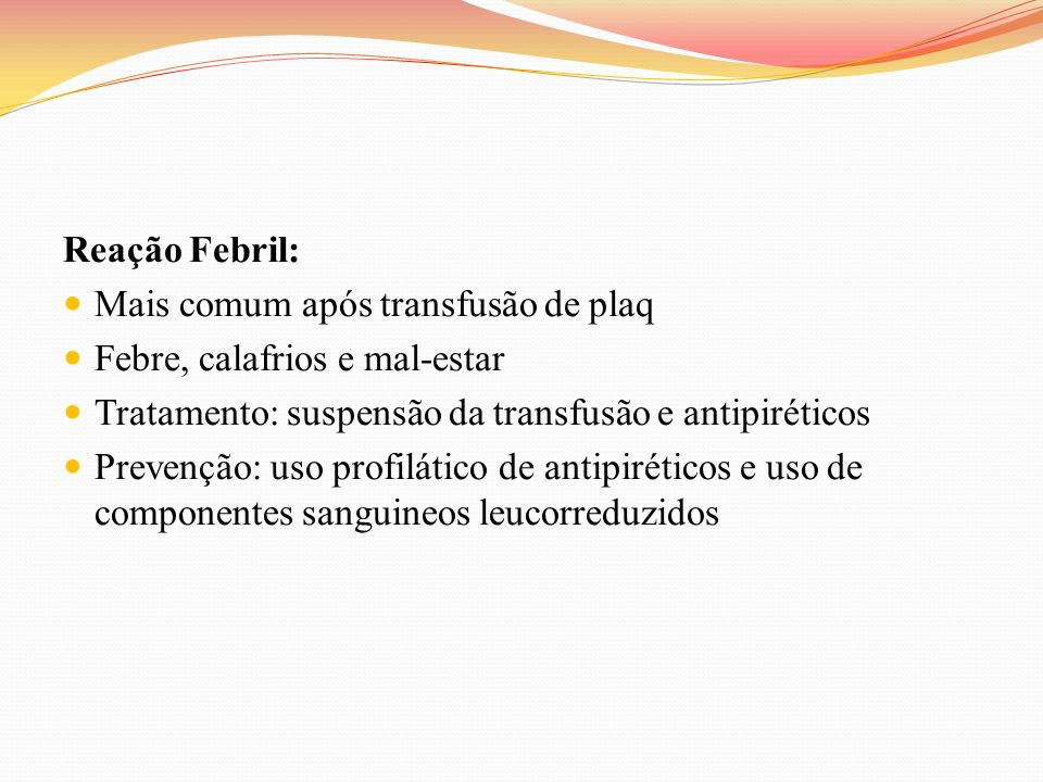 Reação Febril:Mais comum após transfusão de plaq. Febre, calafrios e mal-estar. Tratamento: suspensão da transfusão e antipiréticos.