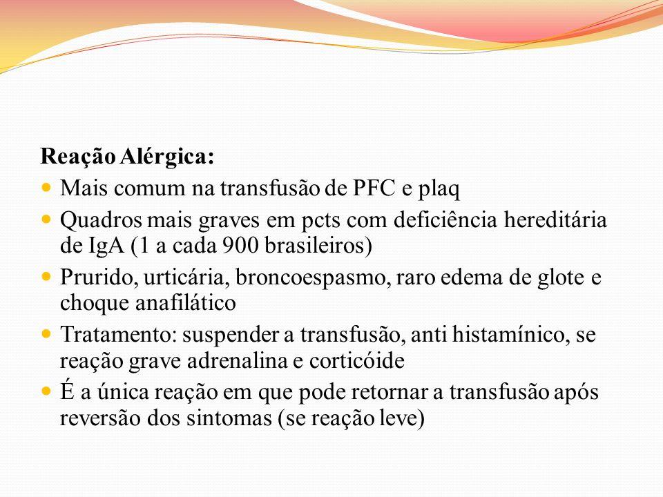 Reação Alérgica: Mais comum na transfusão de PFC e plaq. Quadros mais graves em pcts com deficiência hereditária de IgA (1 a cada 900 brasileiros)