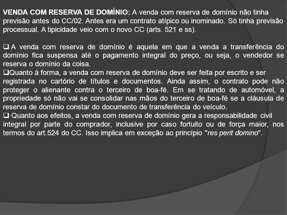 VENDA COM RESERVA DE DOMÍNIO: A venda com reserva de domínio não tinha previsão antes do CC/02. Antes era um contrato atípico ou inominado. Só tinha previsão processual. A tipicidade veio com o novo CC (arts. 521 e ss).
