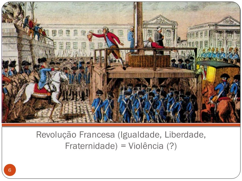 Revolução Francesa (Igualdade, Liberdade, Fraternidade) = Violência (