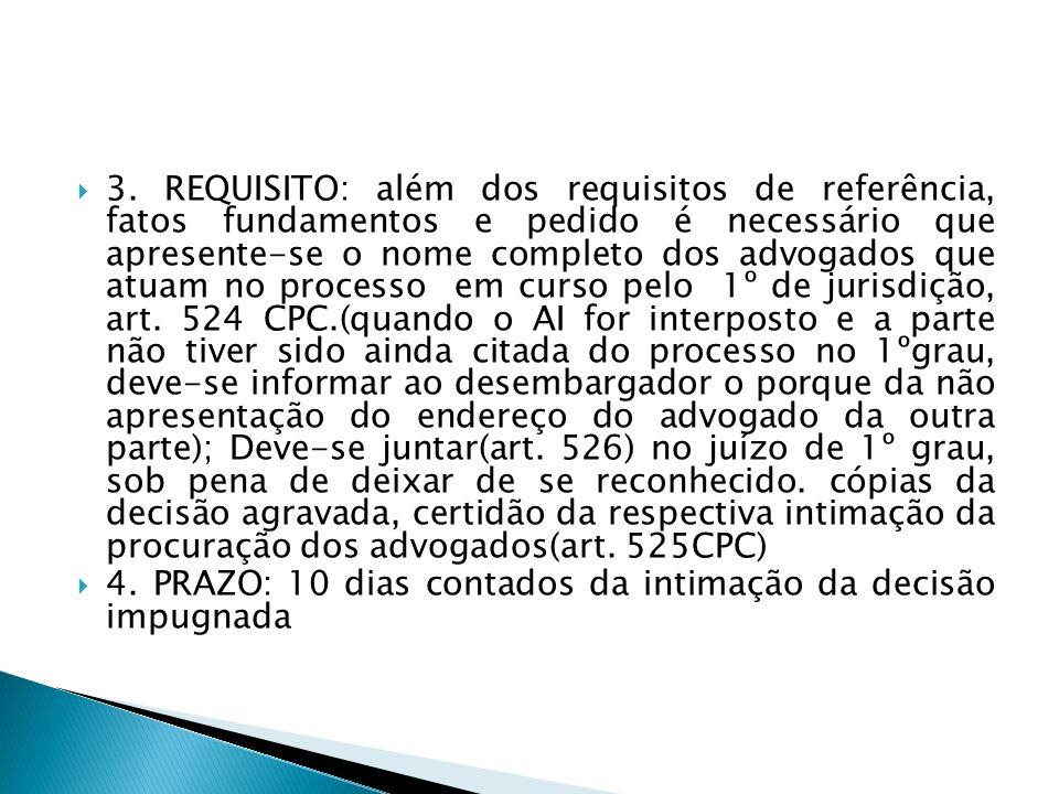 3. REQUISITO: além dos requisitos de referência, fatos fundamentos e pedido é necessário que apresente-se o nome completo dos advogados que atuam no processo em curso pelo 1º de jurisdição, art. 524 CPC.(quando o AI for interposto e a parte não tiver sido ainda citada do processo no 1ºgrau, deve-se informar ao desembargador o porque da não apresentação do endereço do advogado da outra parte); Deve-se juntar(art. 526) no juízo de 1º grau, sob pena de deixar de se reconhecido. cópias da decisão agravada, certidão da respectiva intimação da procuração dos advogados(art. 525CPC)