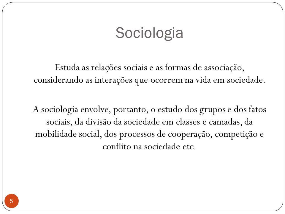 Sociologia Estuda as relações sociais e as formas de associação, considerando as interações que ocorrem na vida em sociedade.