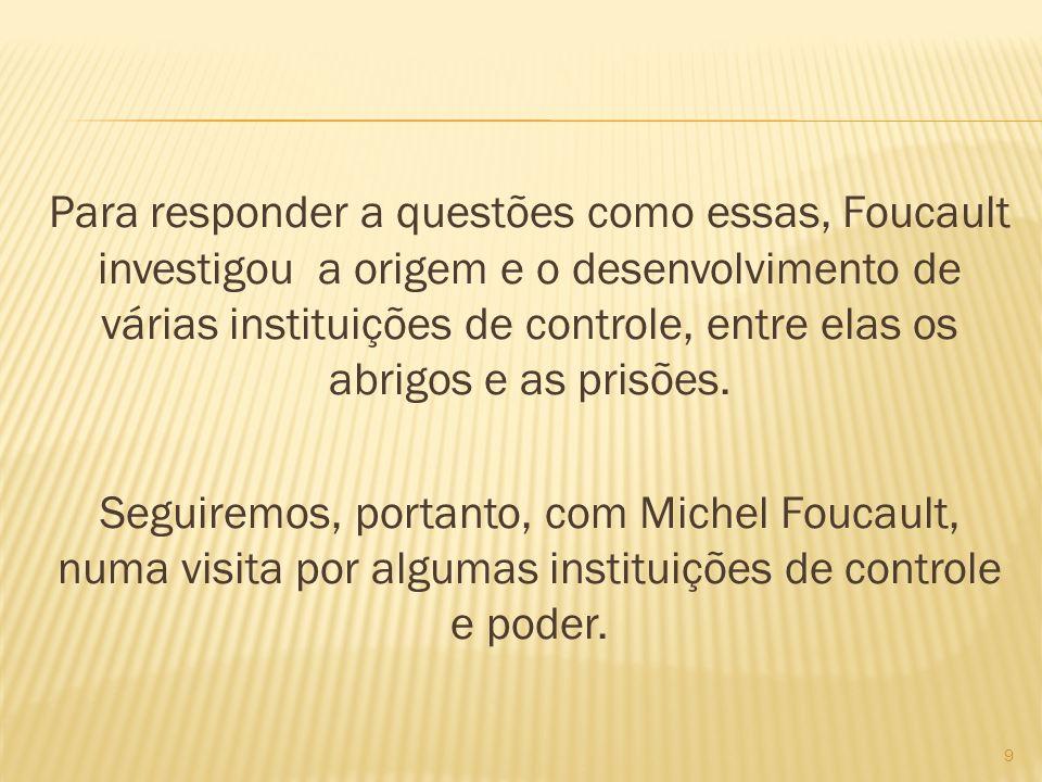 Para responder a questões como essas, Foucault investigou a origem e o desenvolvimento de várias instituições de controle, entre elas os abrigos e as prisões.