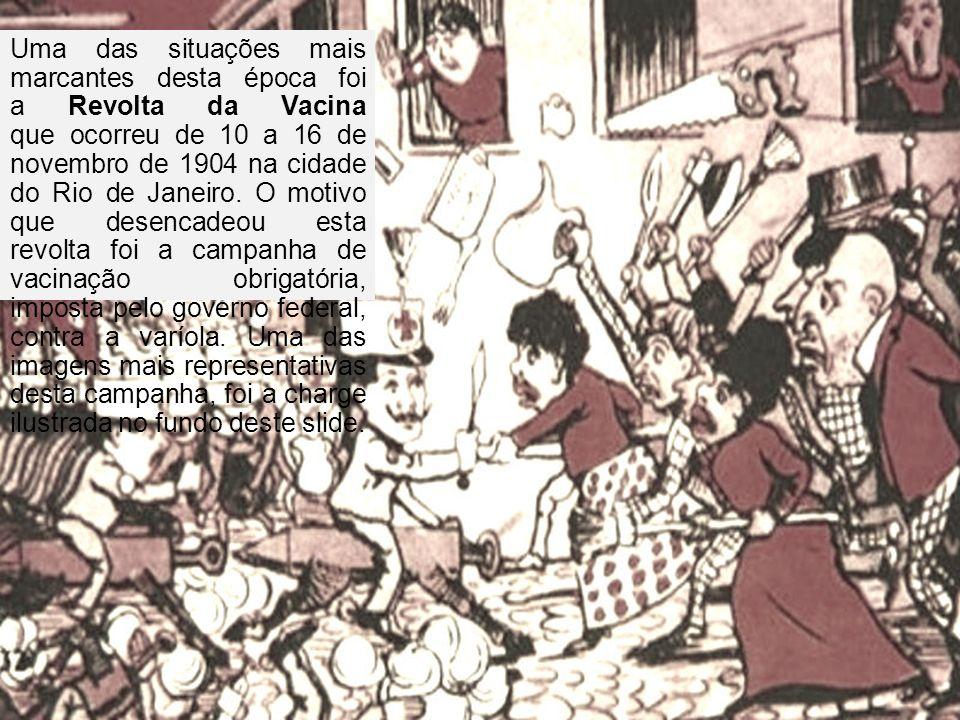 Uma das situações mais marcantes desta época foi a Revolta da Vacina que ocorreu de 10 a 16 de novembro de 1904 na cidade do Rio de Janeiro.