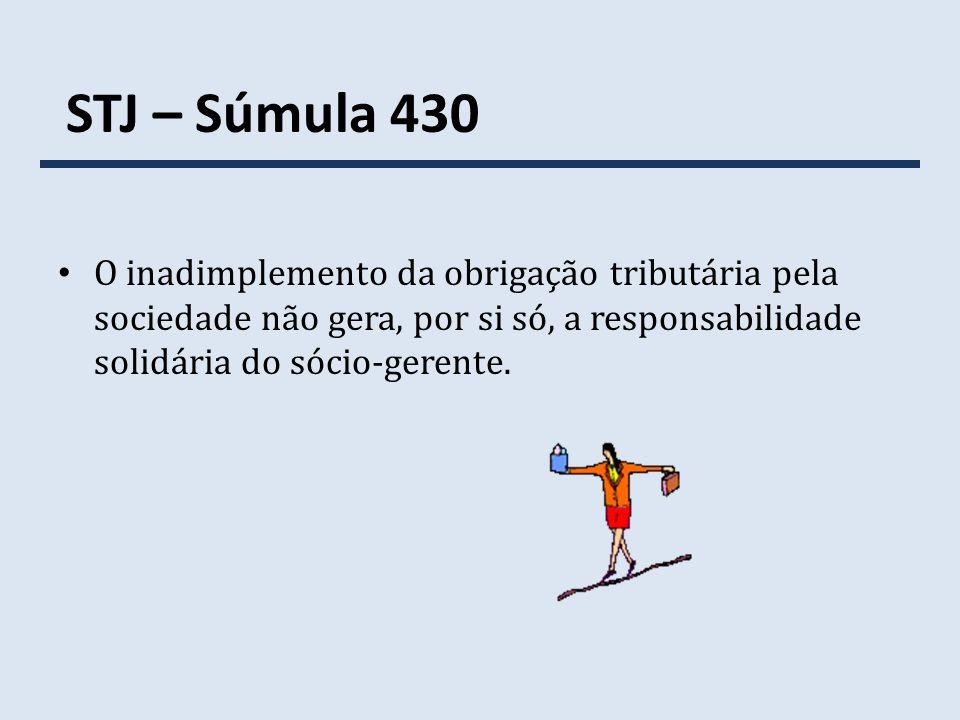 STJ – Súmula 430 O inadimplemento da obrigação tributária pela sociedade não gera, por si só, a responsabilidade solidária do sócio-gerente.