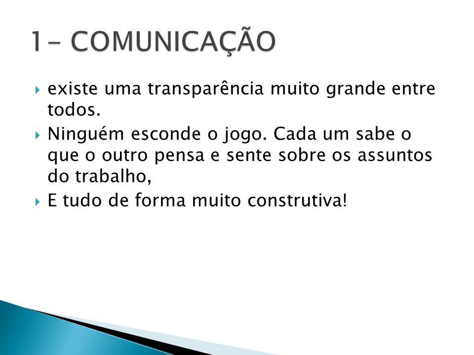 1- COMUNICAÇÃO existe uma transparência muito grande entre todos.
