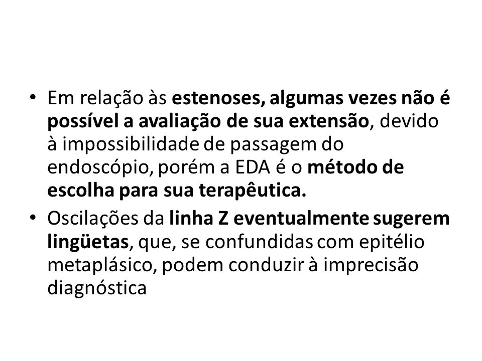 Em relação às estenoses, algumas vezes não é possível a avaliação de sua extensão, devido à impossibilidade de passagem do endoscópio, porém a EDA é o método de escolha para sua terapêutica.