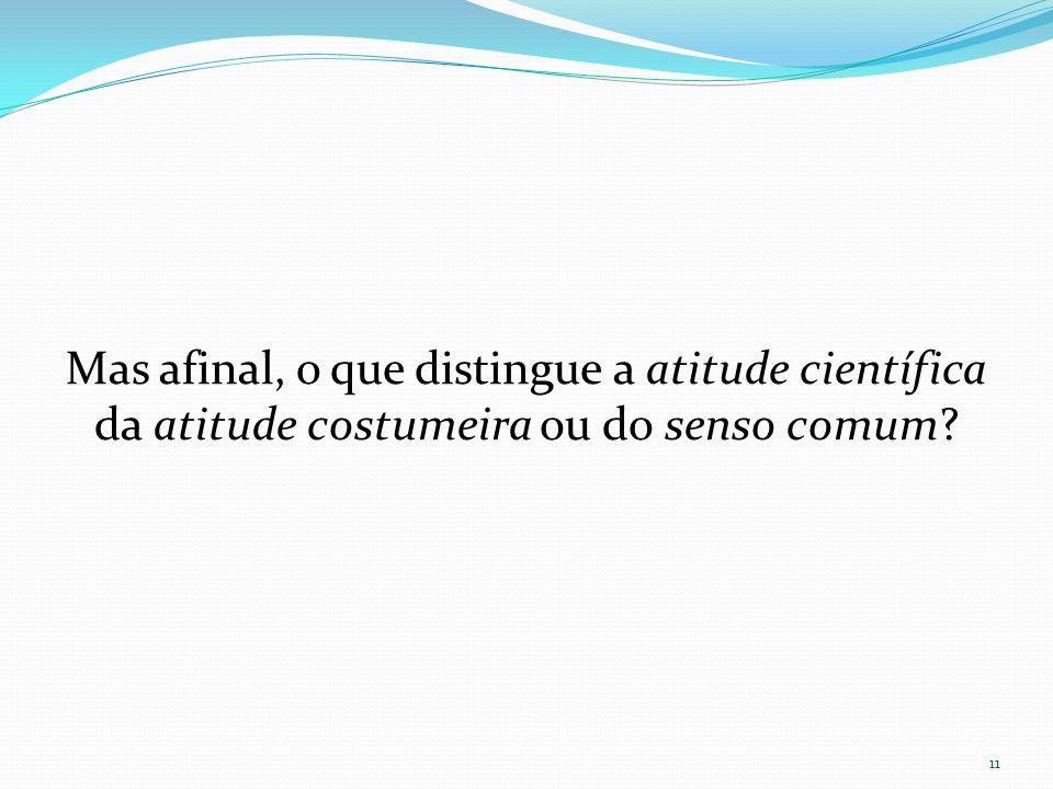 Mas afinal, o que distingue a atitude científica da atitude costumeira ou do senso comum