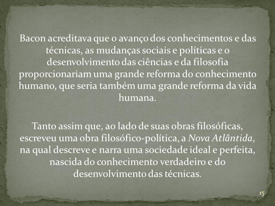 Bacon acreditava que o avanço dos conhecimentos e das técnicas, as mudanças sociais e políticas e o desenvolvimento das ciências e da filosofia proporcionariam uma grande reforma do conhecimento humano, que seria também uma grande reforma da vida humana.