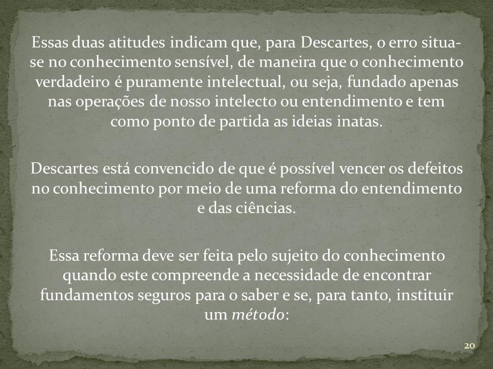 Essas duas atitudes indicam que, para Descartes, o erro situa- se no conhecimento sensível, de maneira que o conhecimento verdadeiro é puramente intelectual, ou seja, fundado apenas nas operações de nosso intelecto ou entendimento e tem como ponto de partida as ideias inatas.