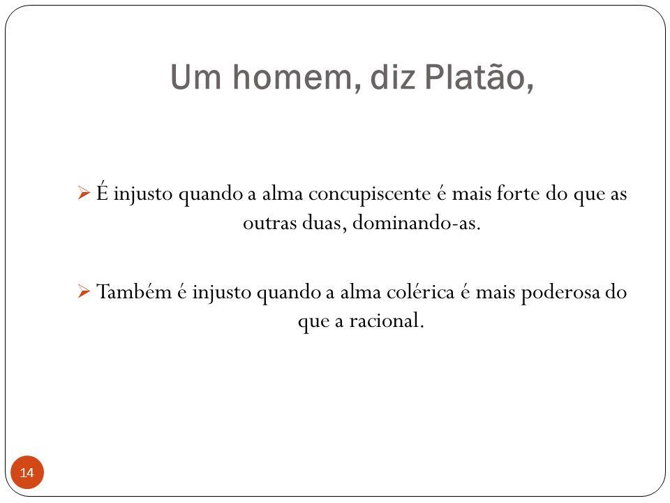 Um homem, diz Platão, É injusto quando a alma concupiscente é mais forte do que as outras duas, dominando-as.