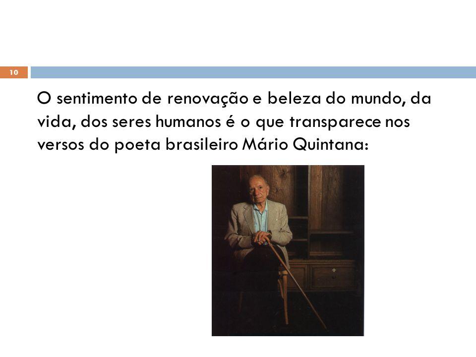 O sentimento de renovação e beleza do mundo, da vida, dos seres humanos é o que transparece nos versos do poeta brasileiro Mário Quintana: