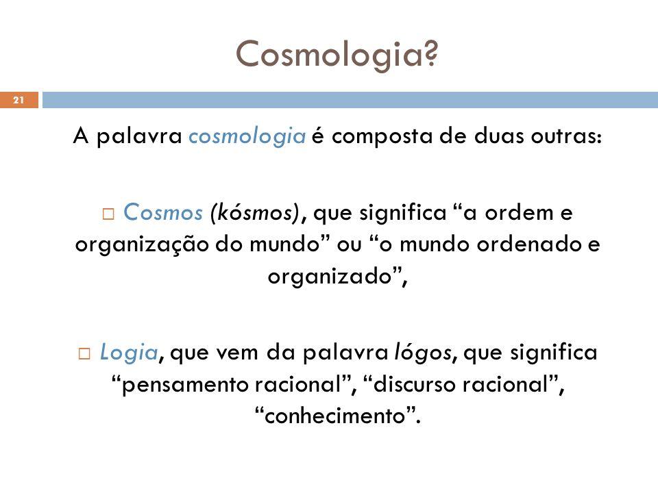 A palavra cosmologia é composta de duas outras: