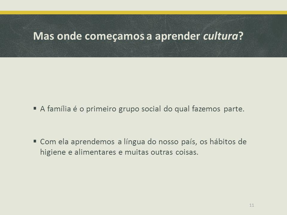 Mas onde começamos a aprender cultura