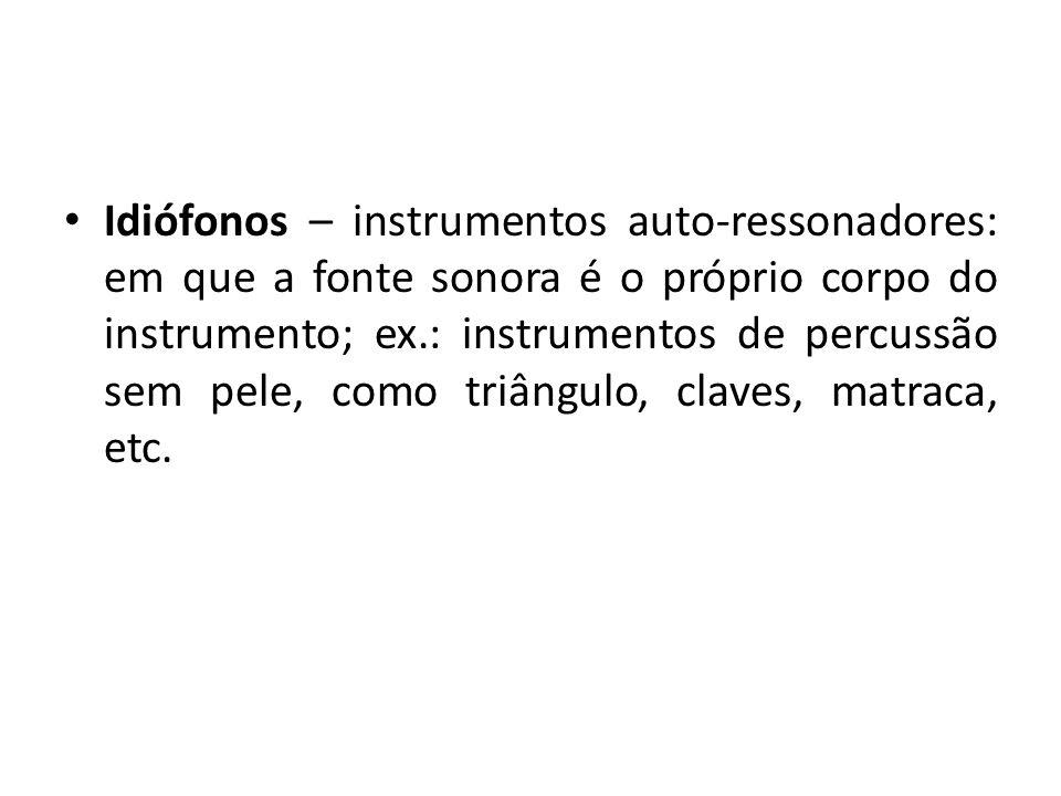 Idiófonos – instrumentos auto-ressonadores: em que a fonte sonora é o próprio corpo do instrumento; ex.: instrumentos de percussão sem pele, como triângulo, claves, matraca, etc.